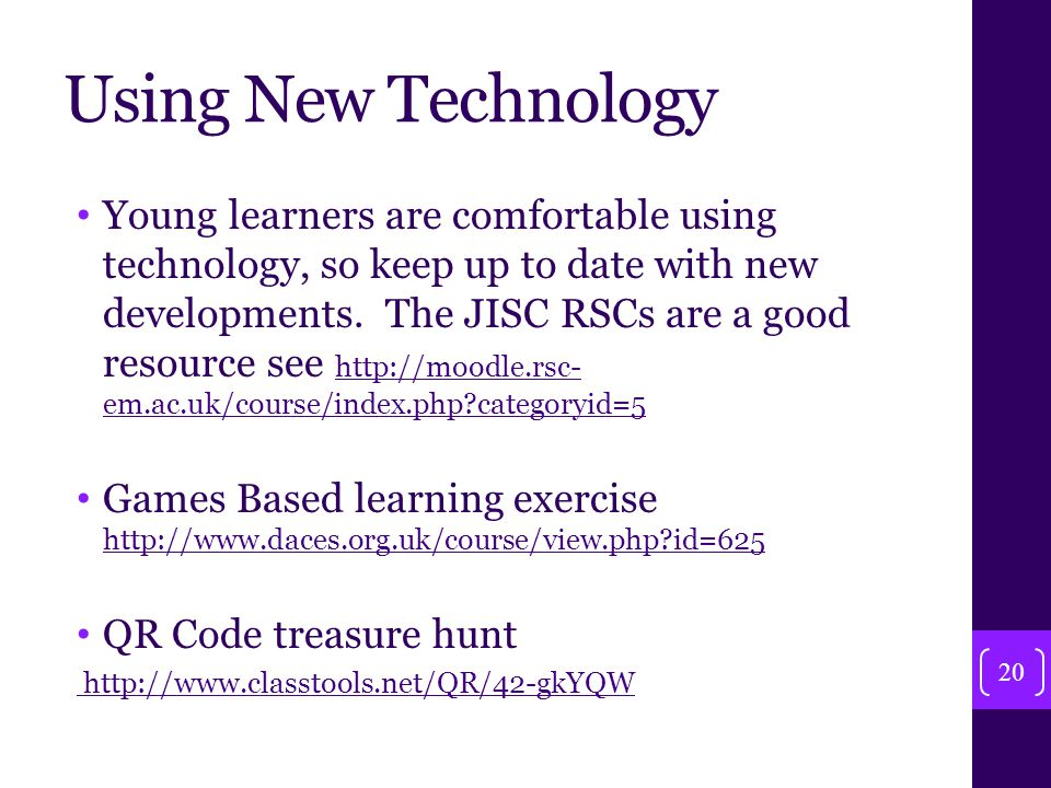 Using New Technology Young learners are comfortable using technology, so keep up to date with new developments.