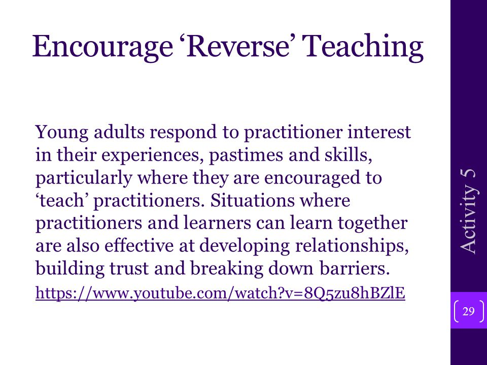 Encourage 'Reverse' Teaching Young adults respond to practitioner interest in their experiences, pastimes and skills, particularly where they are encouraged to 'teach' practitioners.