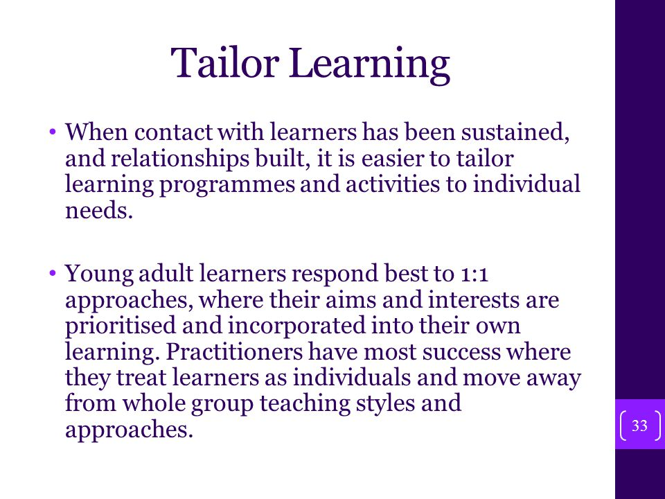 Tailor Learning When contact with learners has been sustained, and relationships built, it is easier to tailor learning programmes and activities to individual needs.