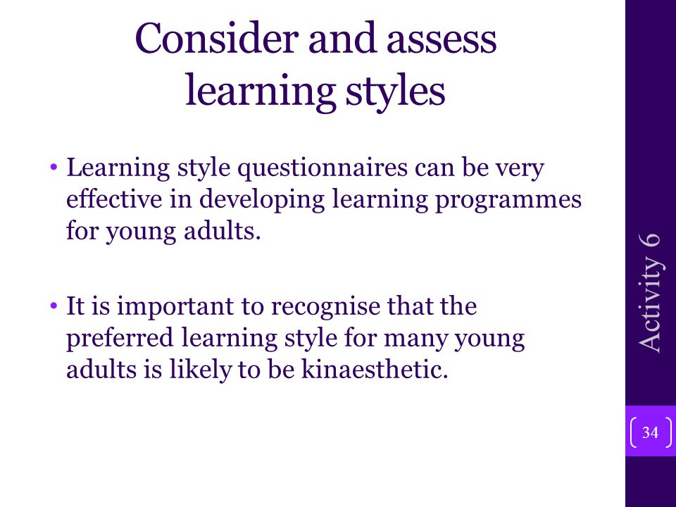 Consider and assess learning styles Learning style questionnaires can be very effective in developing learning programmes for young adults.