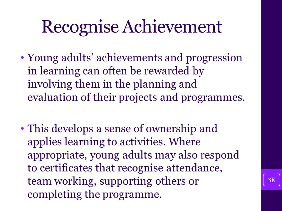 Recognise Achievement Young adults' achievements and progression in learning can often be rewarded by involving them in the planning and evaluation of their projects and programmes.