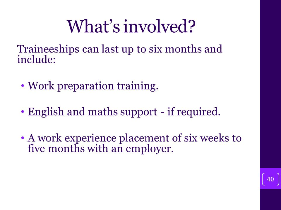 What's involved. Traineeships can last up to six months and include: Work preparation training.