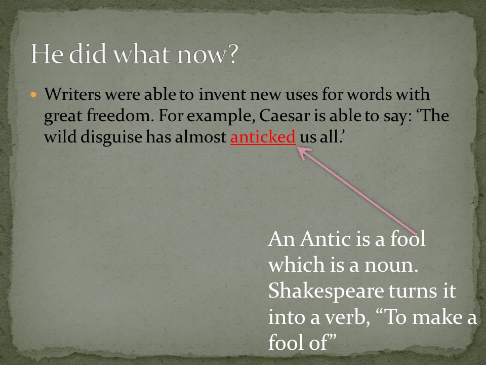 An Antic is a fool which is a noun. Shakespeare turns it into a verb, To make a fool of