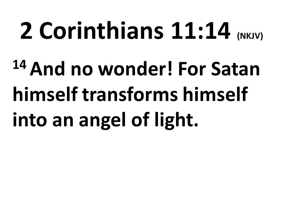 2 Corinthians 11:14 (NKJV) 14 And no wonder! For Satan himself transforms himself into an angel of light.