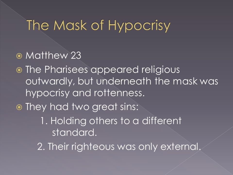  Matthew 23  The Pharisees appeared religious outwardly, but underneath the mask was hypocrisy and rottenness.  They had two great sins: 1. Holding