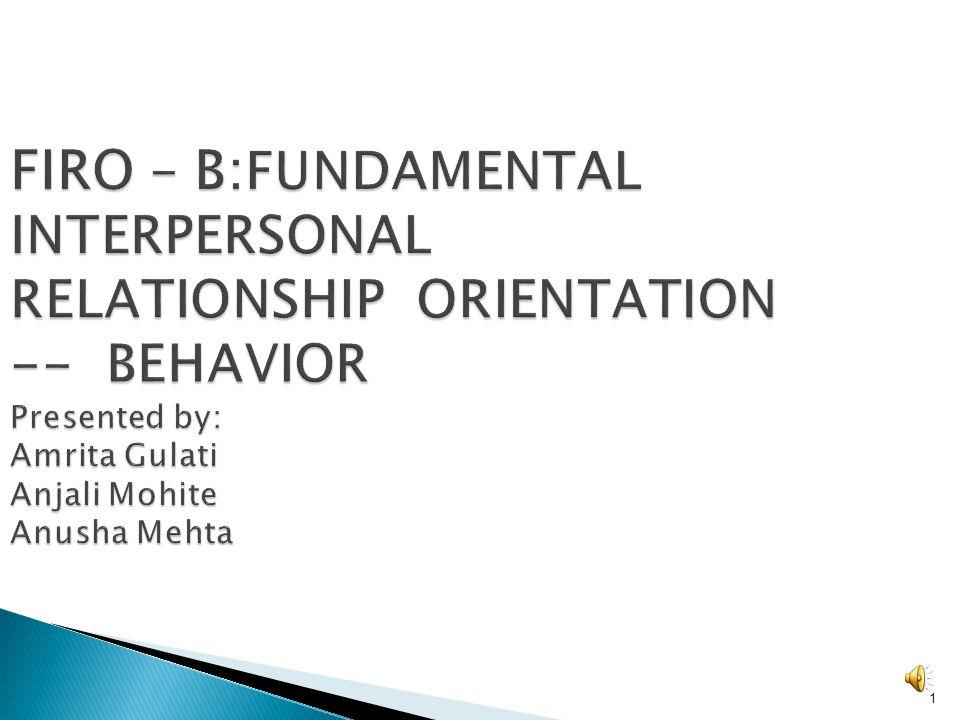 1 FIRO – B: FUNDAMENTAL INTERPERSONAL RELATIONSHIP ORIENTATION -- BEHAVIOR Presented by: Amrita Gulati Anjali Mohite Anusha Mehta