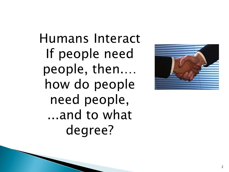 2 Humans Interact If people need people, then.… how do people need people,...and to what degree?