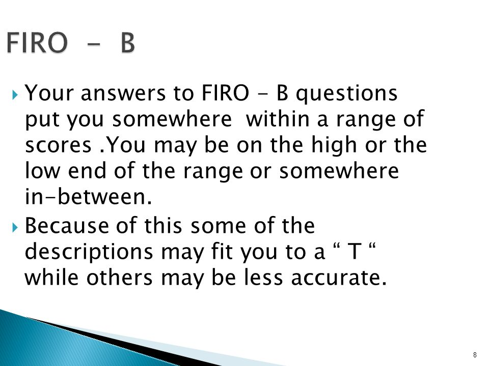 38 Your FIRO-B Results INCLUSIONCONTROLAFFECTION EXPRESSE D 7 3 3 Total expressed behaviour 13 WANTED 4 5 5 Total wanted behaviour 14 Total need for Inclusion 11 Total need for control 8 Total need for affection 8 Overall interperson al needs 27