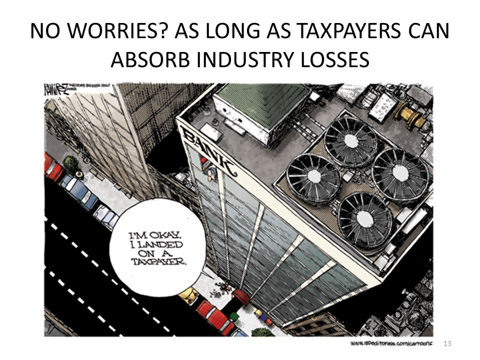 NO WORRIES AS LONG AS TAXPAYERS CAN ABSORB INDUSTRY LOSSES 13