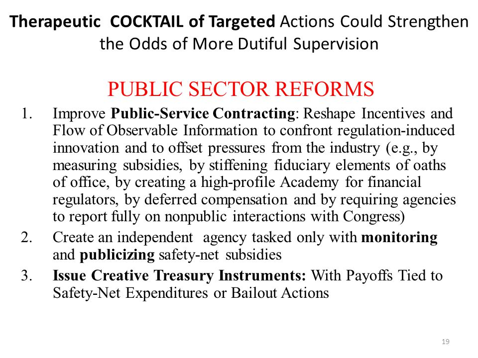 19 Therapeutic COCKTAIL of Targeted Actions Could Strengthen the Odds of More Dutiful Supervision PUBLIC SECTOR REFORMS 1.Improve Public-Service Contracting: Reshape Incentives and Flow of Observable Information to confront regulation-induced innovation and to offset pressures from the industry (e.g., by measuring subsidies, by stiffening fiduciary elements of oaths of office, by creating a high-profile Academy for financial regulators, by deferred compensation and by requiring agencies to report fully on nonpublic interactions with Congress) 2.Create an independent agency tasked only with monitoring and publicizing safety-net subsidies 3.