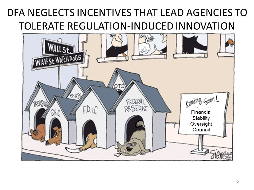 5 DFA NEGLECTS INCENTIVES THAT LEAD AGENCIES TO TOLERATE REGULATION-INDUCED INNOVATION Financial Stability Oversight Council