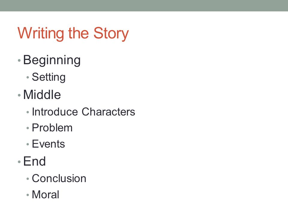 Writing the Story Beginning Setting Middle Introduce Characters Problem Events End Conclusion Moral
