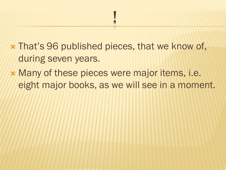  That's 96 published pieces, that we know of, during seven years.
