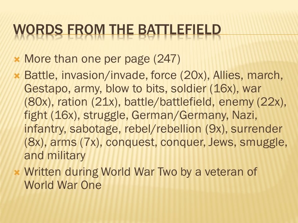  More than one per page (247)  Battle, invasion/invade, force (20x), Allies, march, Gestapo, army, blow to bits, soldier (16x), war (80x), ration (21x), battle/battlefield, enemy (22x), fight (16x), struggle, German/Germany, Nazi, infantry, sabotage, rebel/rebellion (9x), surrender (8x), arms (7x), conquest, conquer, Jews, smuggle, and military  Written during World War Two by a veteran of World War One