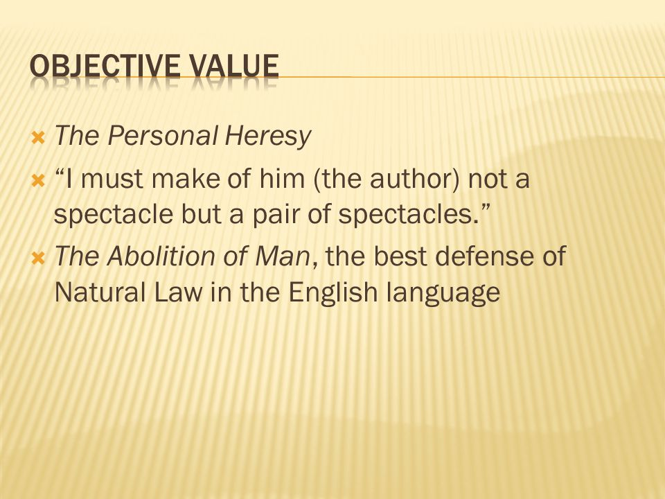  The Personal Heresy  I must make of him (the author) not a spectacle but a pair of spectacles.  The Abolition of Man, the best defense of Natural Law in the English language