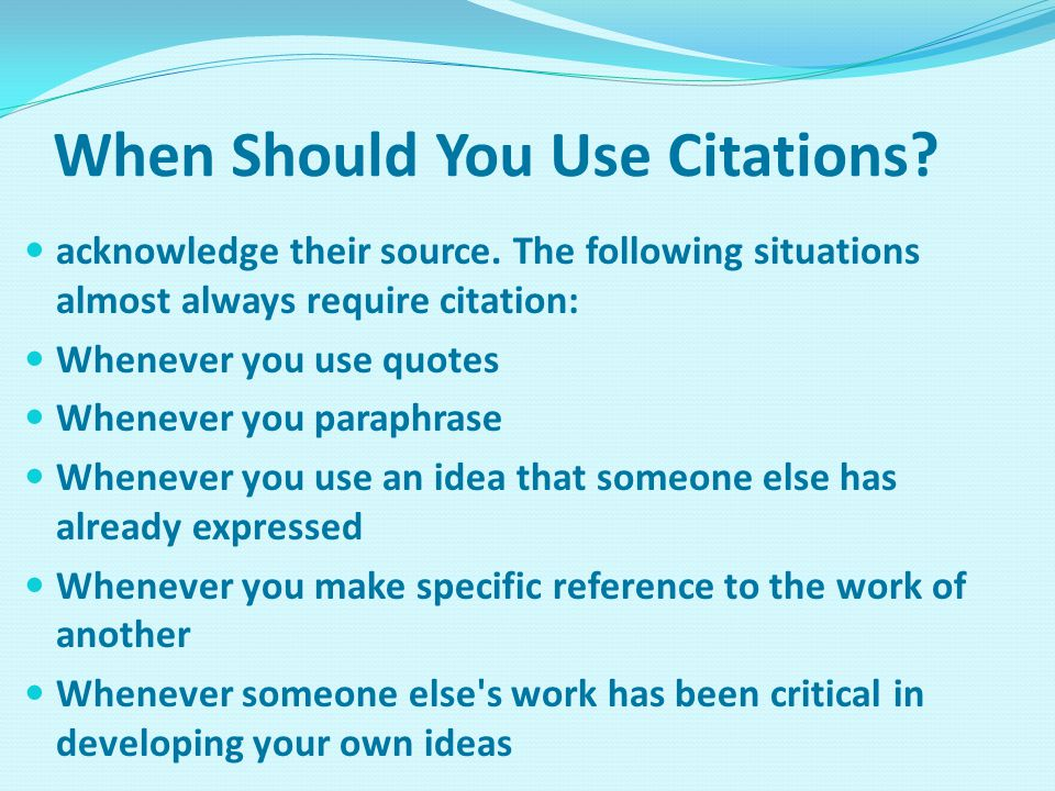 When Should You Use Citations? acknowledge their source. The following situations almost always require citation: Whenever you use quotes Whenever you