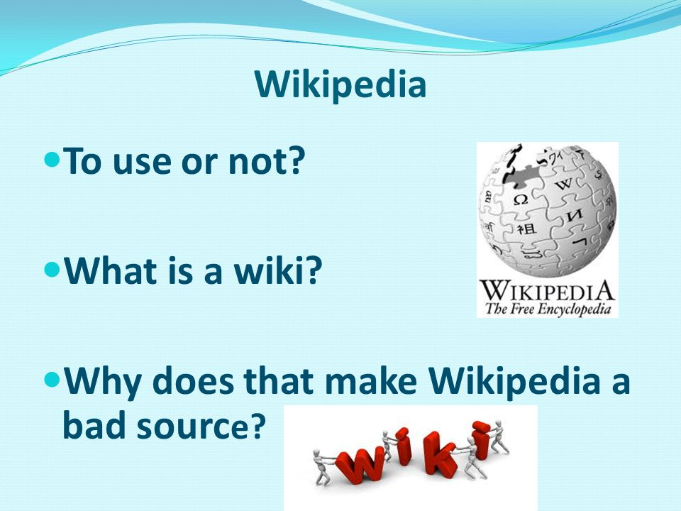 Wikipedia To use or not? What is a wiki? Why does that make Wikipedia a bad sourc e?