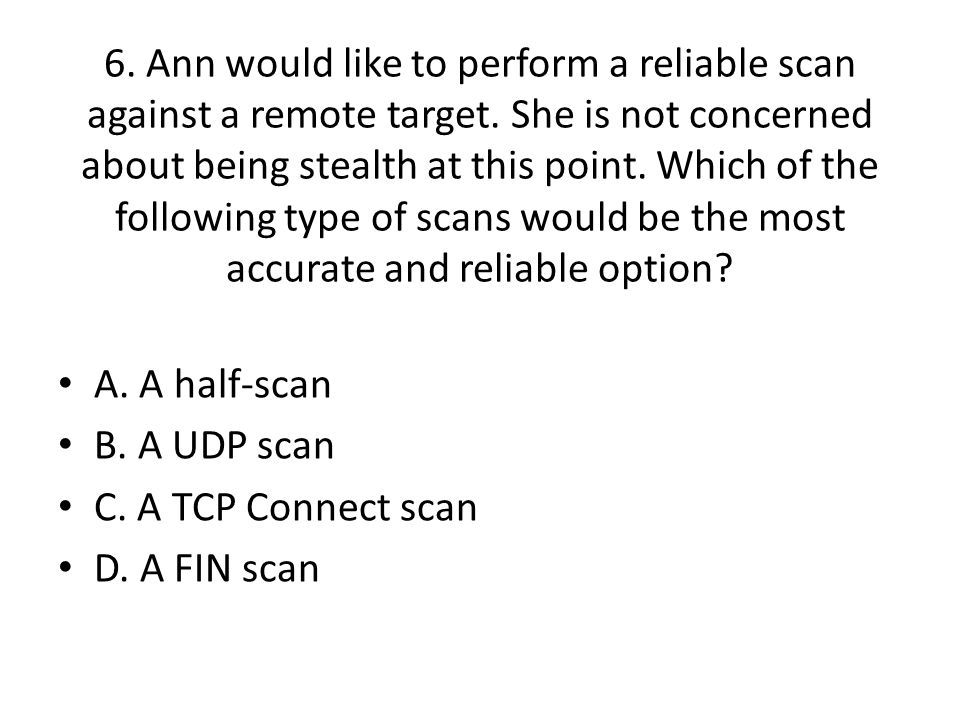 6. Ann would like to perform a reliable scan against a remote target.