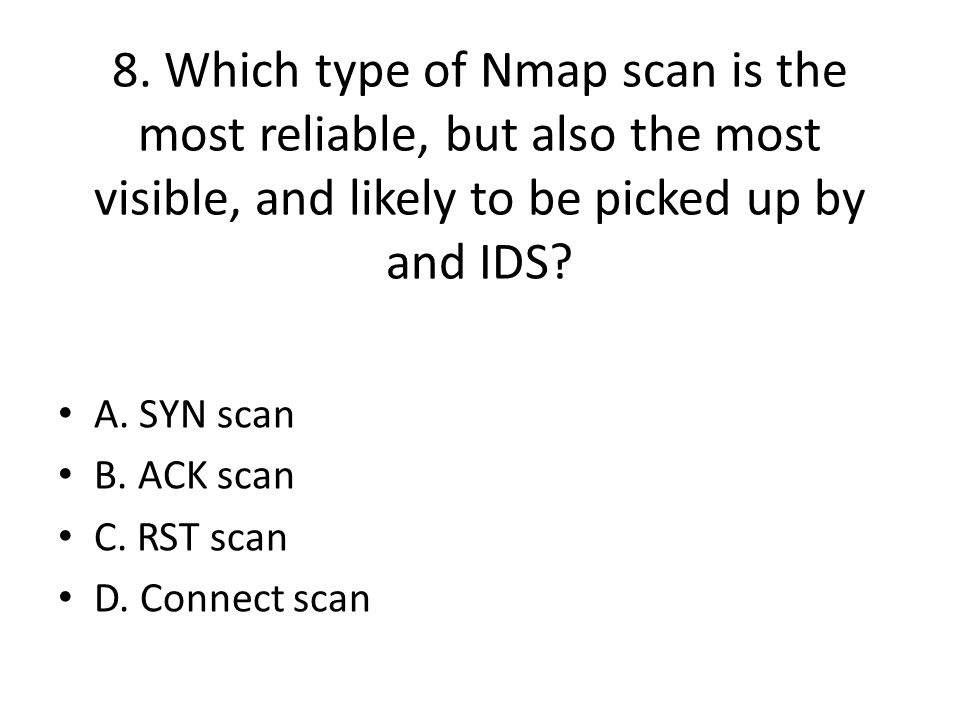 8. Which type of Nmap scan is the most reliable, but also the most visible, and likely to be picked up by and IDS? A. SYN scan B. ACK scan C. RST scan