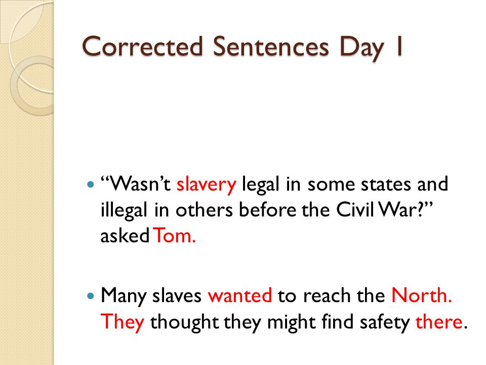 Corrected Sentences Day 1 Wasn't slavery legal in some states and illegal in others before the Civil War asked Tom.