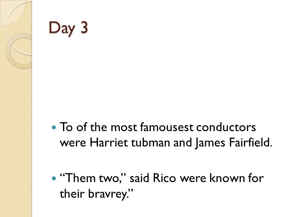 Day 3 To of the most famousest conductors were Harriet tubman and James Fairfield.