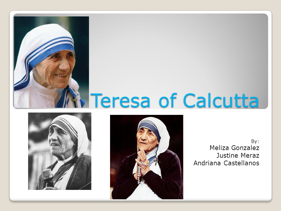 Teresa of Calcutta By: Meliza Gonzalez Justine Meraz Andriana Castellanos