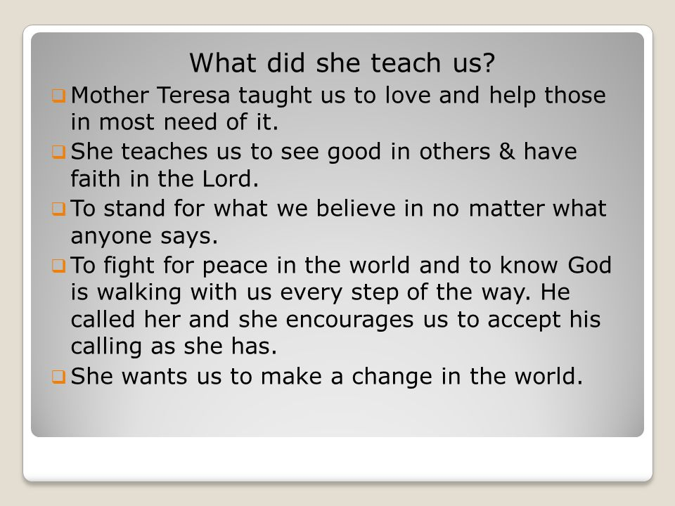 What did she teach us?  Mother Teresa taught us to love and help those in most need of it.  She teaches us to see good in others & have faith in the