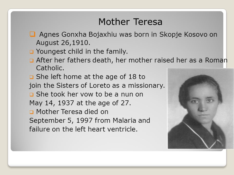 Mother Teresa  Agnes Gonxha Bojaxhiu was born in Skopje Kosovo on August 26,1910.  Youngest child in the family.  After her fathers death, her moth