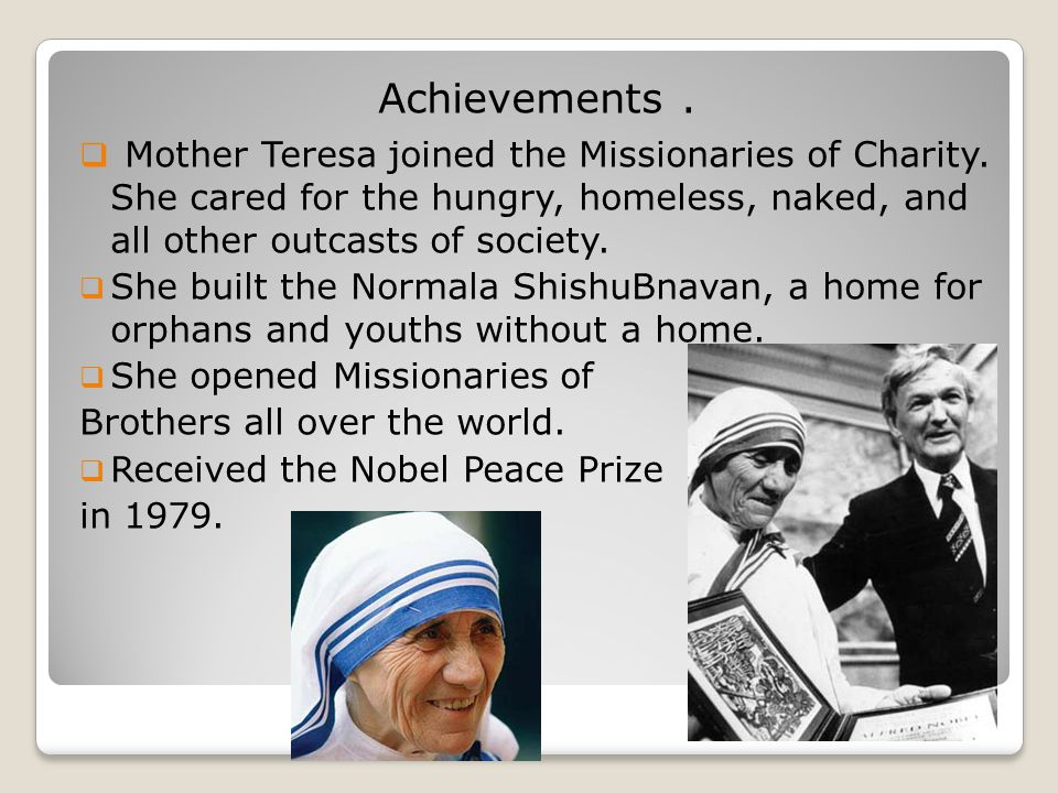 Achievements.  Mother Teresa joined the Missionaries of Charity. She cared for the hungry, homeless, naked, and all other outcasts of society.  She