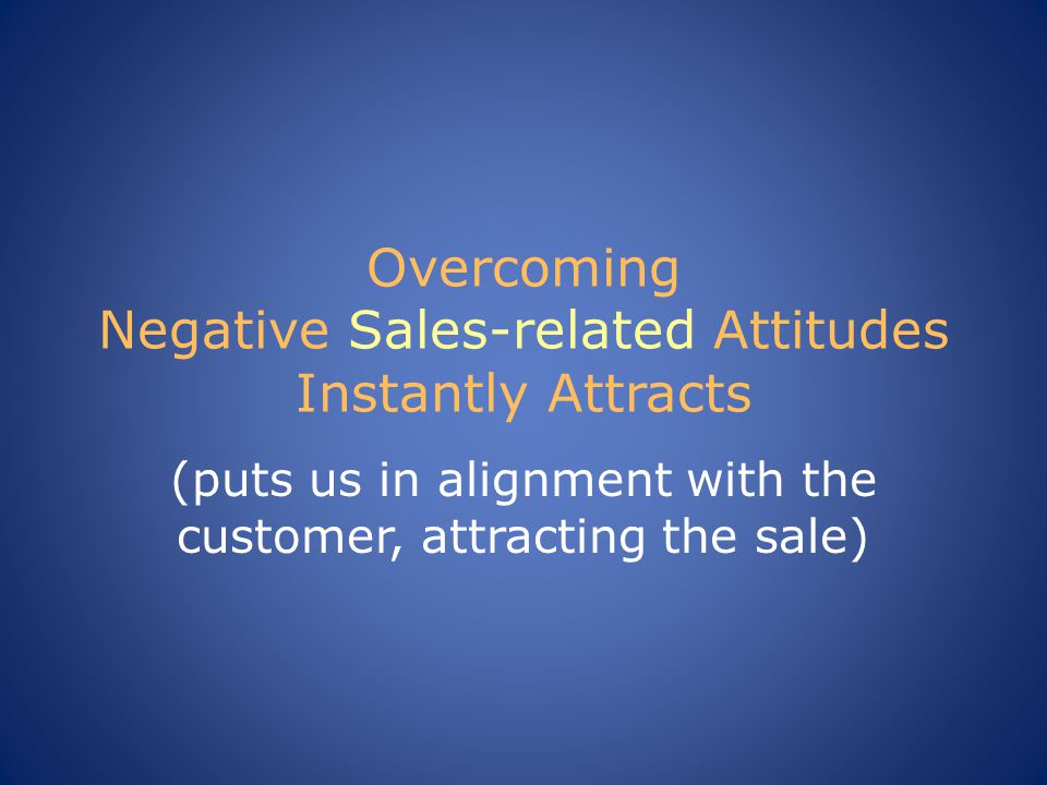 Overcoming Negative Sales-related Attitudes Instantly Attracts (puts us in alignment with the customer, attracting the sale)