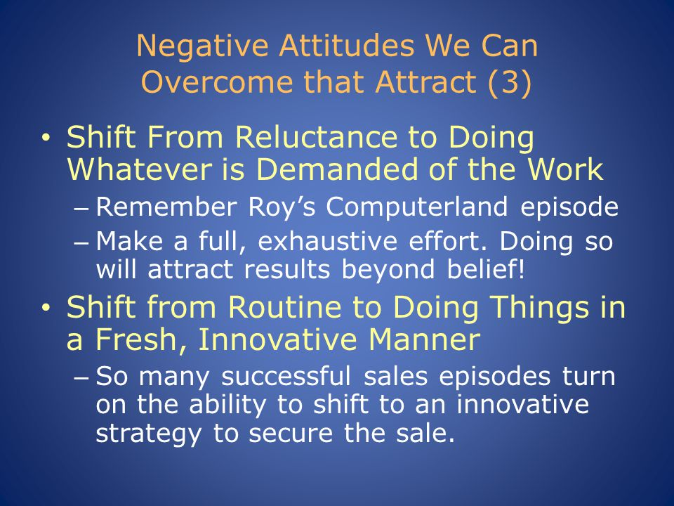 Negative Attitudes We Can Overcome that Attract (3) Shift From Reluctance to Doing Whatever is Demanded of the Work – Remember Roy's Computerland epis