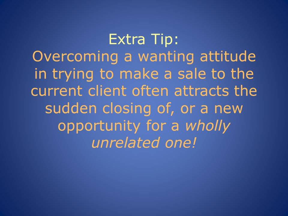 Extra Tip: Overcoming a wanting attitude in trying to make a sale to the current client often attracts the sudden closing of, or a new opportunity for a wholly unrelated one!