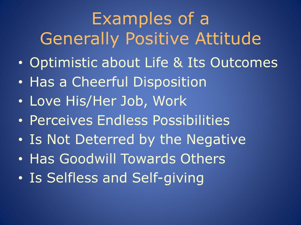Examples of a Generally Positive Attitude Optimistic about Life & Its Outcomes Has a Cheerful Disposition Love His/Her Job, Work Perceives Endless Possibilities Is Not Deterred by the Negative Has Goodwill Towards Others Is Selfless and Self-giving