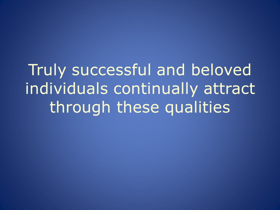 Truly successful and beloved individuals continually attract through these qualities