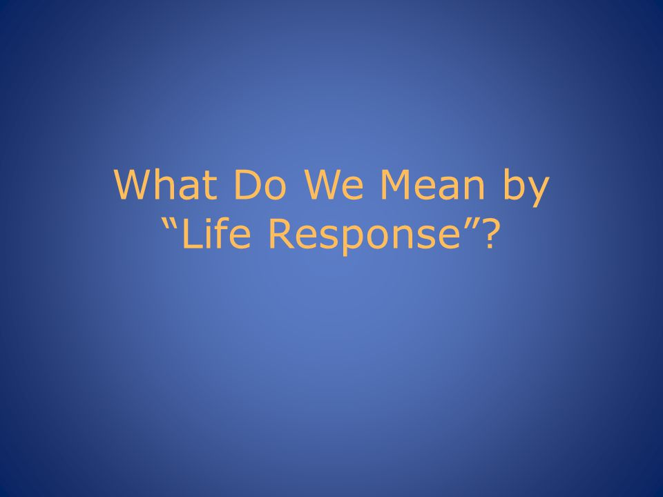What Do We Mean by Life Response ?