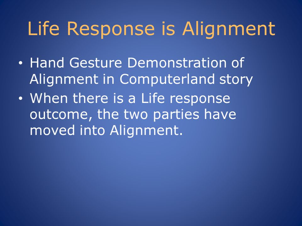 Life Response is Alignment Hand Gesture Demonstration of Alignment in Computerland story When there is a Life response outcome, the two parties have moved into Alignment.
