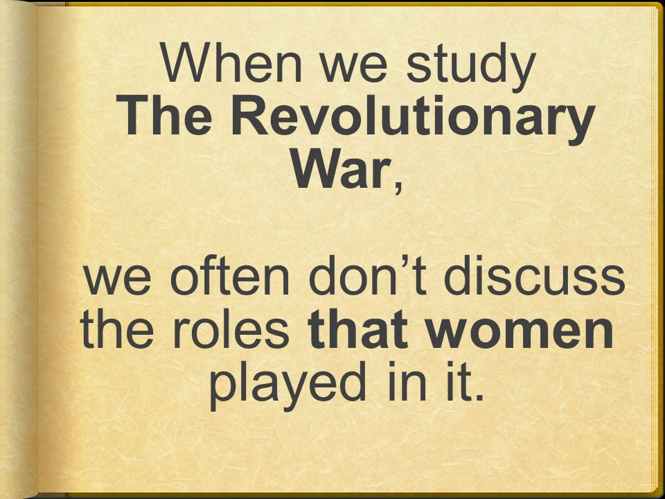 When we study The Revolutionary War, we often don't discuss the roles that women played in it.