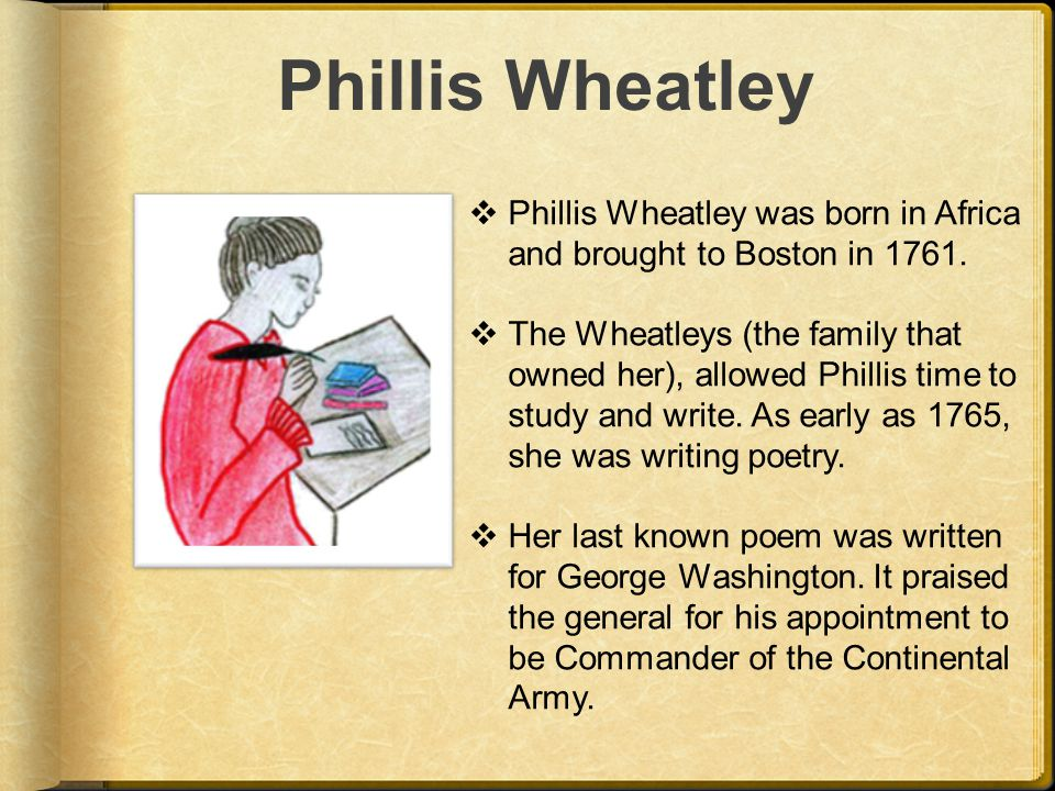 Phillis Wheatley  Phillis Wheatley was born in Africa and brought to Boston in 1761.