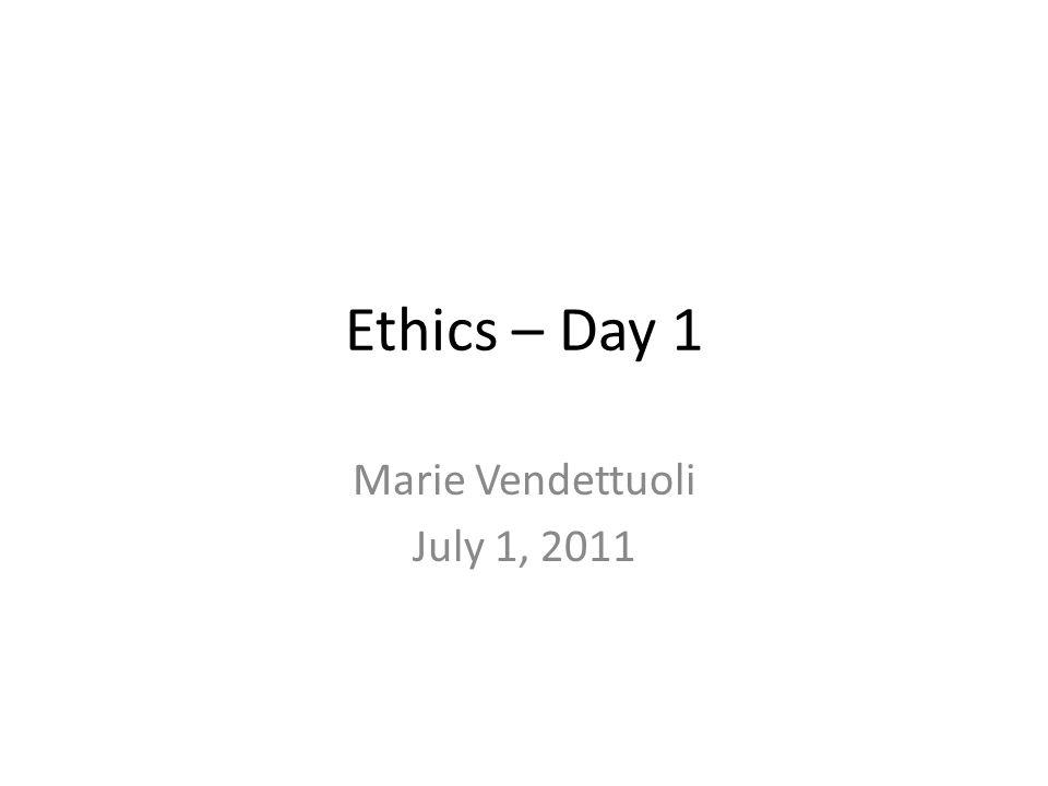 Ethics – Day 1 Marie Vendettuoli July 1, 2011