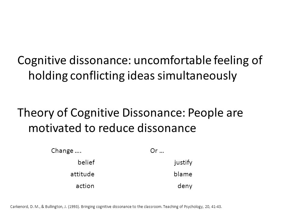 Cognitive dissonance: uncomfortable feeling of holding conflicting ideas simultaneously Theory of Cognitive Dissonance: People are motivated to reduce dissonance Change ….Or … beliefjustify attitudeblame actiondeny Carkenord, D.