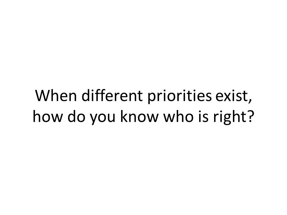 When different priorities exist, how do you know who is right
