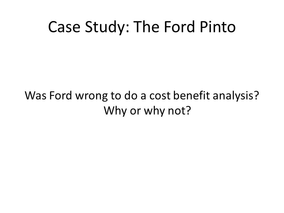 Case Study: The Ford Pinto Was Ford wrong to do a cost benefit analysis Why or why not