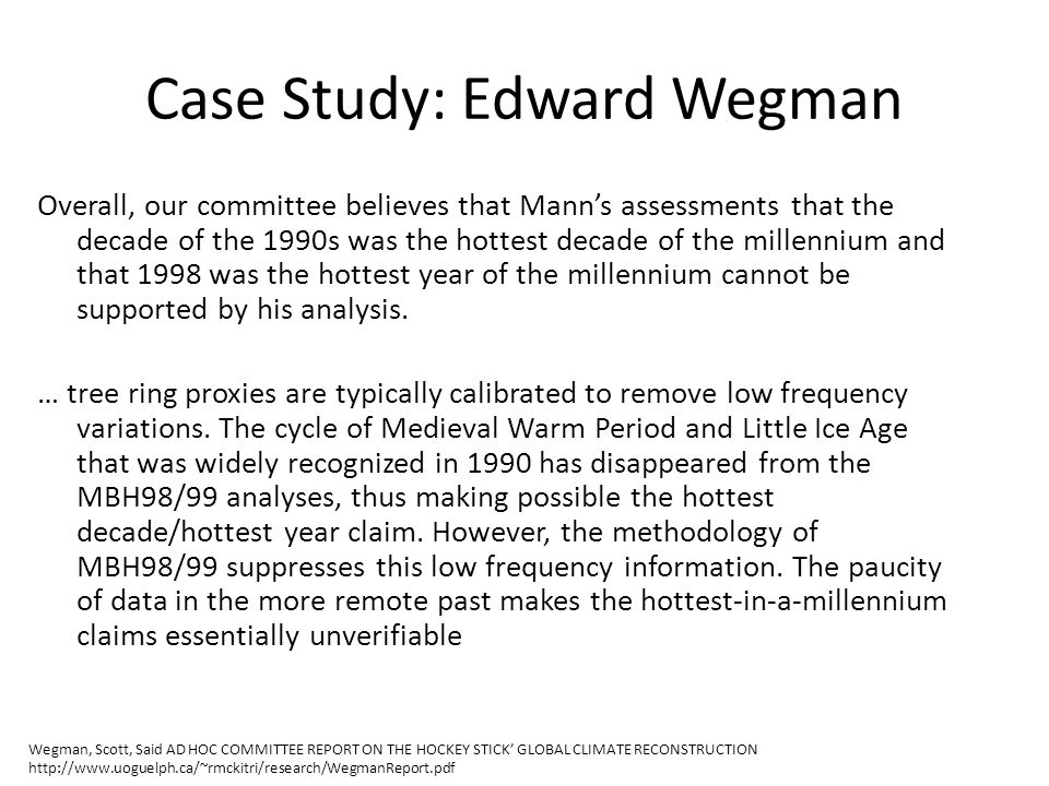 Case Study: Edward Wegman Overall, our committee believes that Mann's assessments that the decade of the 1990s was the hottest decade of the millennium and that 1998 was the hottest year of the millennium cannot be supported by his analysis.