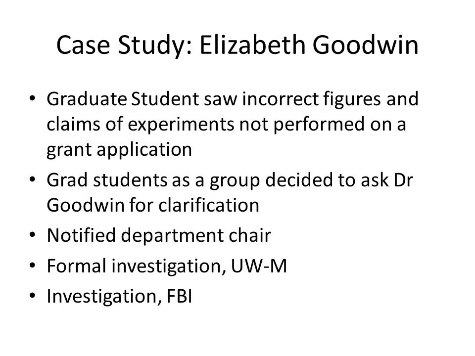 Case Study: Elizabeth Goodwin Graduate Student saw incorrect figures and claims of experiments not performed on a grant application Grad students as a group decided to ask Dr Goodwin for clarification Notified department chair Formal investigation, UW-M Investigation, FBI