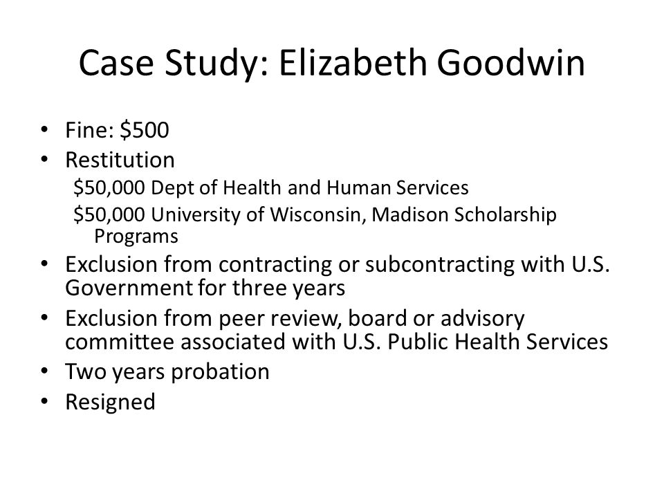 Case Study: Elizabeth Goodwin Fine: $500 Restitution $50,000 Dept of Health and Human Services $50,000 University of Wisconsin, Madison Scholarship Programs Exclusion from contracting or subcontracting with U.S.