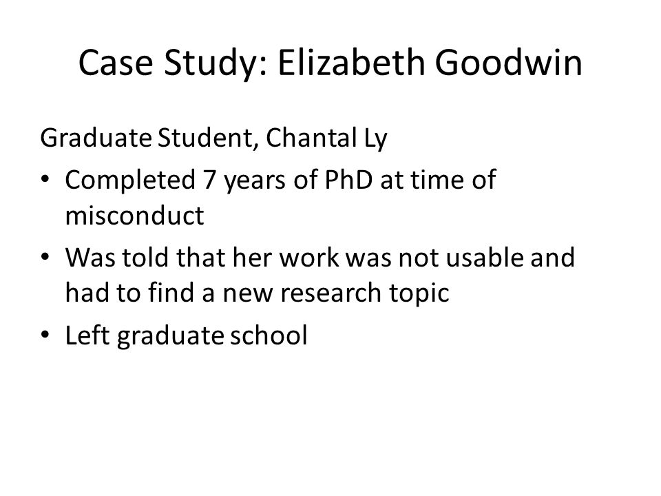 Case Study: Elizabeth Goodwin Graduate Student, Chantal Ly Completed 7 years of PhD at time of misconduct Was told that her work was not usable and had to find a new research topic Left graduate school