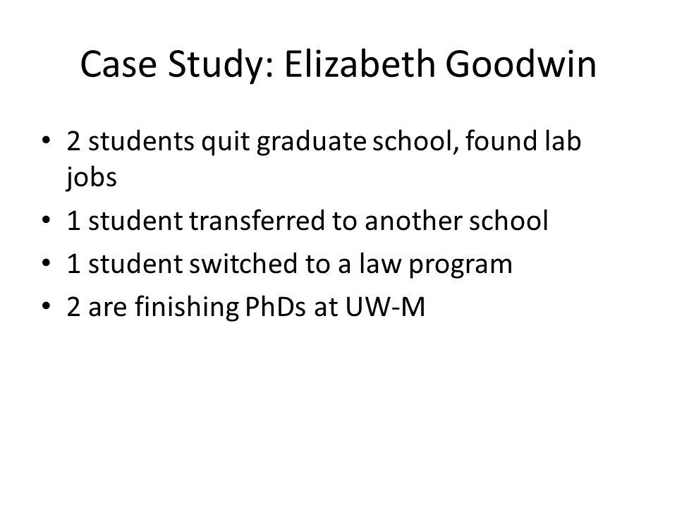 Case Study: Elizabeth Goodwin 2 students quit graduate school, found lab jobs 1 student transferred to another school 1 student switched to a law program 2 are finishing PhDs at UW-M