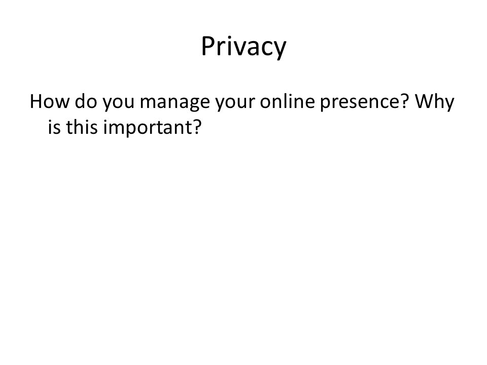 Privacy How do you manage your online presence Why is this important