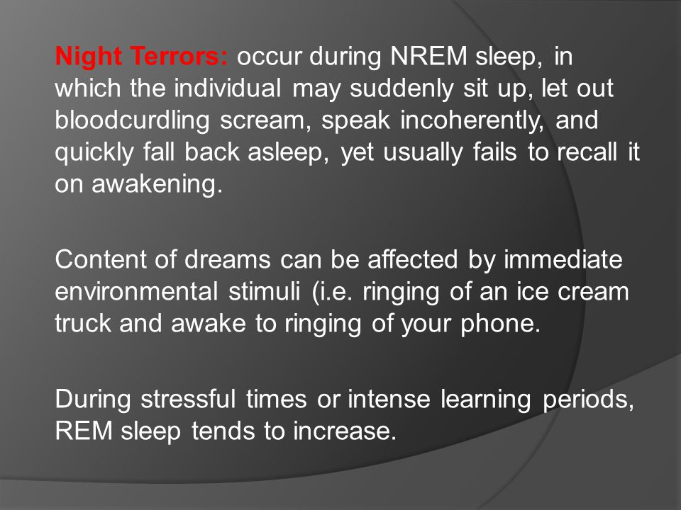 Night Terrors: occur during NREM sleep, in which the individual may suddenly sit up, let out bloodcurdling scream, speak incoherently, and quickly fall back asleep, yet usually fails to recall it on awakening.