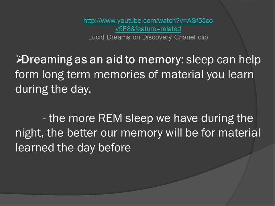  Dreaming as an aid to memory: sleep can help form long term memories of material you learn during the day.